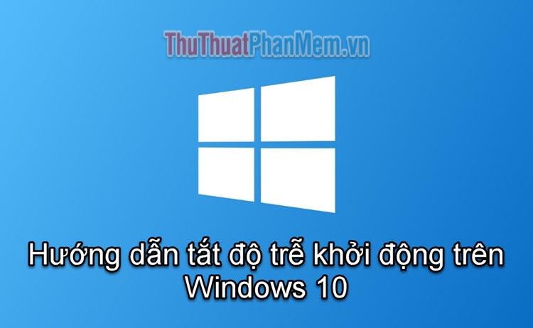 Hướng dẫn tắt độ trễ khởi động trên Windows 10