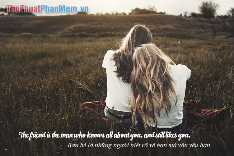 The friend is the man who knows all about you, and still likes you