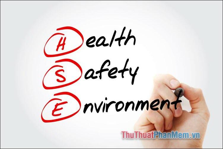 HSE là viết tắt của Health - Safety – Environment, dịch ra là Sức khỏe, An toàn - Môi trường