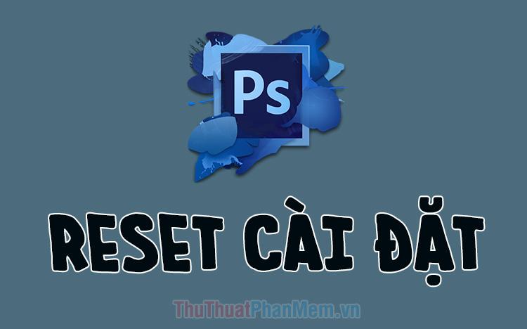 Cách reset Photoshop, khôi phục lại cài đặt mặc định ban đầu của Photoshop
