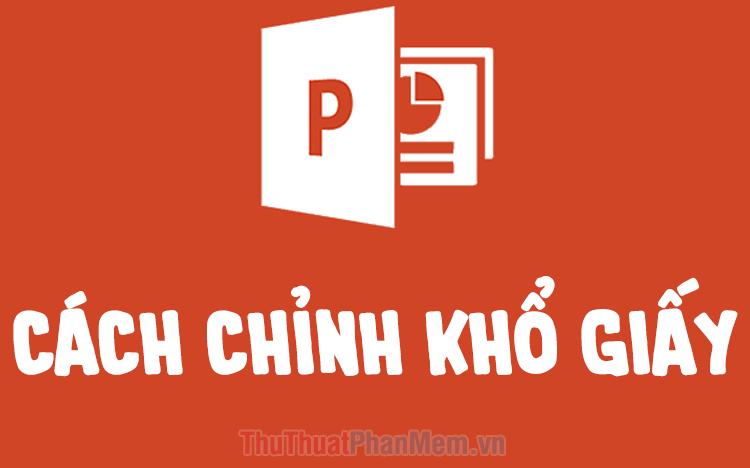 Cách chỉnh khổ giấy, kích cỡ Slide trong PowerPoint