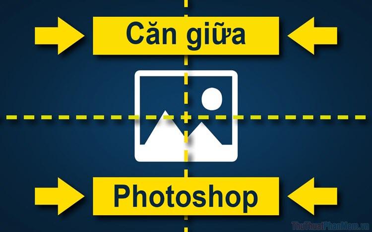Cách căn giữa trong Photoshop