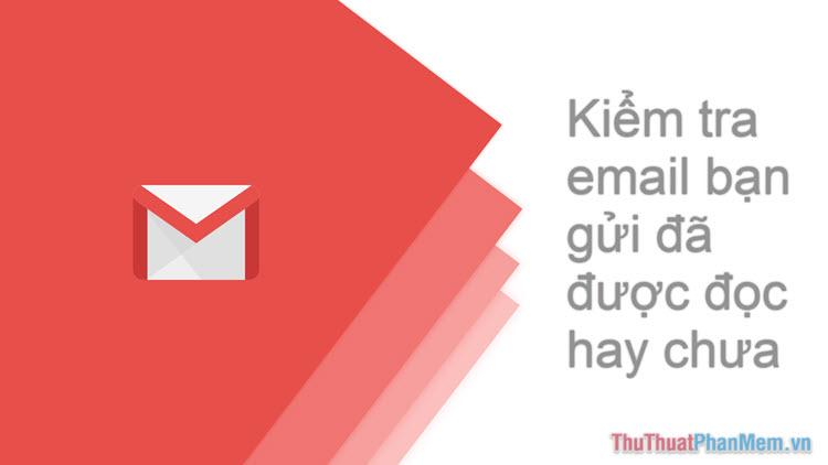 Cách kiểm tra email bạn gửi qua Gmail đã được đọc hay chưa