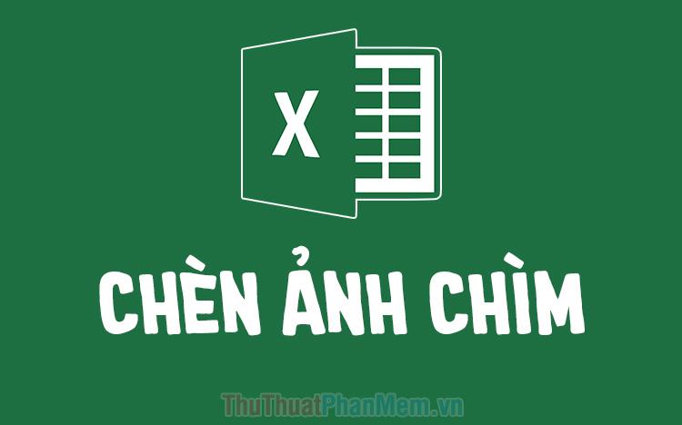 Cách chèn ảnh chìm trong Excel, chèn hình mờ (Watermark) vào Excel
