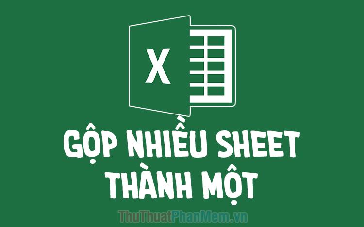 Cách gộp nhiều sheet thành 1 sheet trong Excel