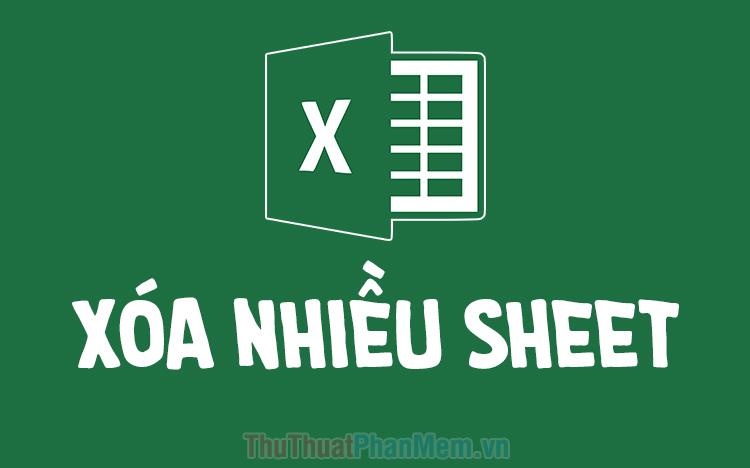 Cách xóa nhanh nhiều Sheet trong Excel