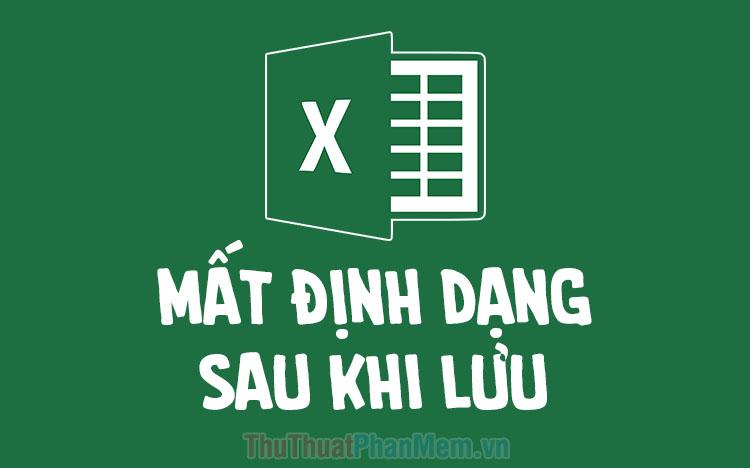 Cách sửa lỗi file Excel bị mất định dạng sau khi lưu và đóng lại