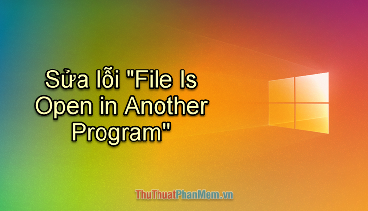 Cách sửa lỗi File Is Open in Another Program